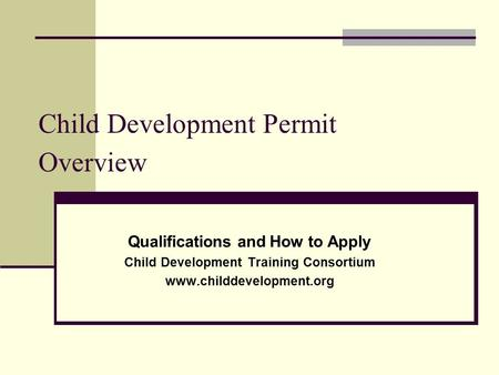 Child Development Permit Overview Qualifications and How to Apply Child Development Training Consortium www.childdevelopment.org.