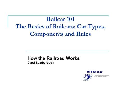 Railcar 101 The Basics of Railcars: Car Types, Components and Rules How the Railroad Works Carol Scarborough.