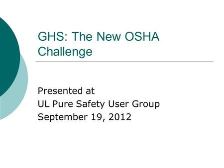 GHS: The New OSHA Challenge Presented at UL Pure Safety User Group September 19, 2012.