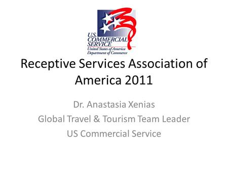 Receptive Services Association of America 2011 Dr. Anastasia Xenias Global Travel & Tourism Team Leader US Commercial Service.