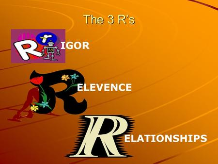The 3 R's IGOR ELEVENCE ELATIONSHIPS.