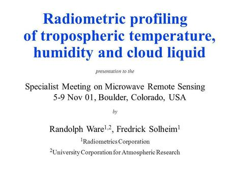 Radiometric profiling of tropospheric temperature, humidity and cloud liquid presentation to the Specialist Meeting on Microwave Remote Sensing 5-9 Nov.