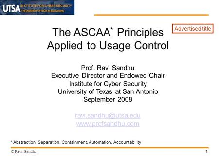 INSTITUTE FOR CYBER SECURITY 1 The ASCAA * Principles Applied to Usage Control Prof. Ravi Sandhu Executive Director and Endowed Chair Institute for Cyber.