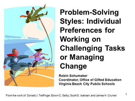 1 Problem-Solving Styles: Individual Preferences for Working on Challenging Tasks or Managing Change From the work of Donald J. Treffinger, Edwin C. Selby,