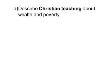 Christian teaching a)Describe Christian teaching about wealth and poverty.
