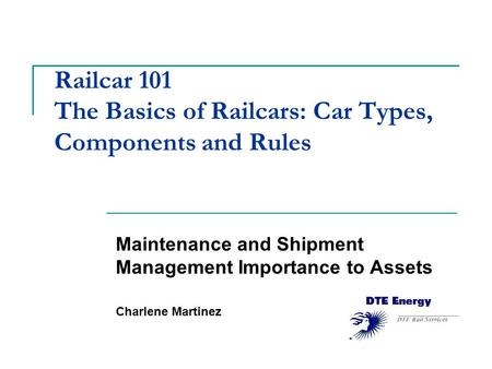 Railcar 101 The Basics of Railcars: Car Types, Components and Rules Maintenance and Shipment Management Importance to Assets Charlene Martinez.