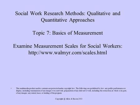 Copyright @ Allyn & Bacon 2003 Social Work Research Methods: Qualitative and Quantitative Approaches Topic 7: Basics of Measurement Examine Measurement.