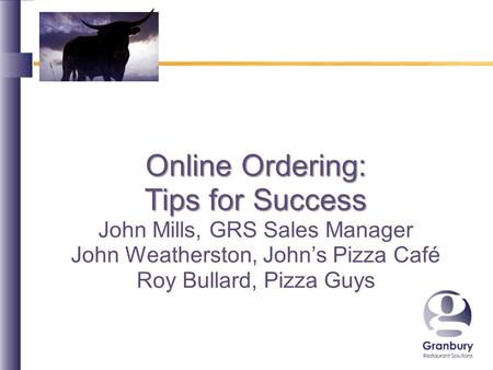 Online Ordering: Tips for Success John Mills, GRS Sales Manager John Weatherston, Johns Pizza Café Roy Bullard, Pizza Guys.