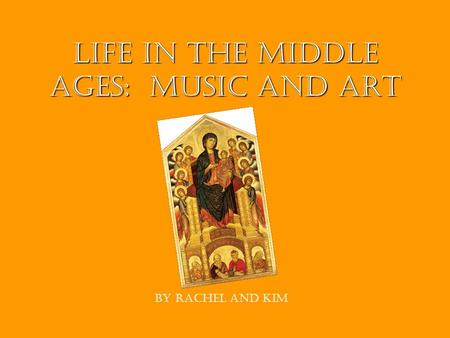 Life In The Middle Ages: Music and Art By Rachel and Kim.