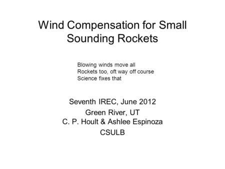Wind Compensation for Small Sounding Rockets Seventh IREC, June 2012 Green River, UT C. P. Hoult & Ashlee Espinoza CSULB Blowing winds move all Rockets.