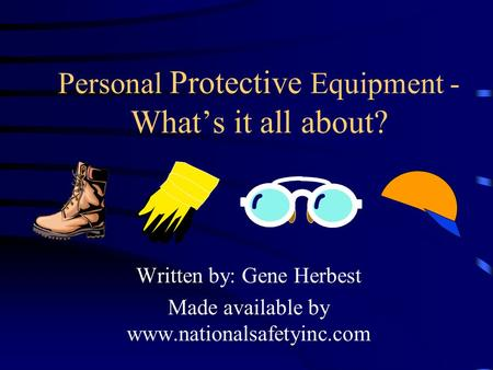 Personal Protective Equipment - Whats it all about? Written by: Gene Herbest Made available by www.nationalsafetyinc.com.