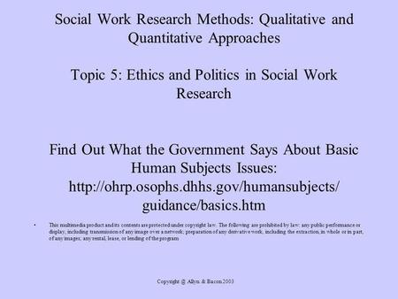Allyn & Bacon 2003 Social Work Research Methods: Qualitative and Quantitative Approaches Topic 5: Ethics and Politics in Social Work Research.