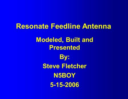 Resonate Feedline Antenna Modeled, Built and Presented By: Steve Fletcher N5BOY 5-15-2006.