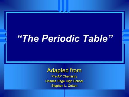 The Periodic Table Adapted from Pre-AP Chemistry Charles Page High School Stephen L. Cotton.