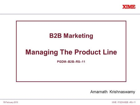 XIME / PGDM-B2B –RS–1118-February-2010 B2B Marketing Managing The Product Line PGDM–B2B–RS–11 Amarnath Krishnaswamy.