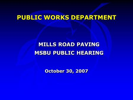 PUBLIC WORKS DEPARTMENT MILLS ROAD PAVING MSBU PUBLIC HEARING October 30, 2007 PUBLIC WORKS DEPARTMENT MILLS ROAD PAVING MSBU PUBLIC HEARING October 30,