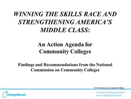 1Natl Commission on Community Colleges WINNING THE SKILLS RACE AND STRENGTHENING AMERICAS MIDDLE CLASS: An Action Agenda for Community Colleges Findings.