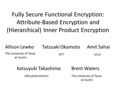 Fully Secure Functional Encryption: Attribute-Based Encryption and (Hierarchical) Inner Product Encryption Allison Lewko The University of Texas at Austin.