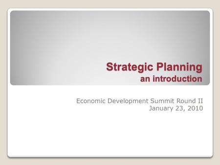 Strategic Planning an introduction Economic Development Summit Round II January 23, 2010.