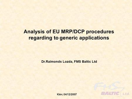 Kiev, 04/12/2007 Analysis of EU MRP/DCP procedures regarding to generic applications Dr.Raimonds Lozda, FMS Baltic Ltd.