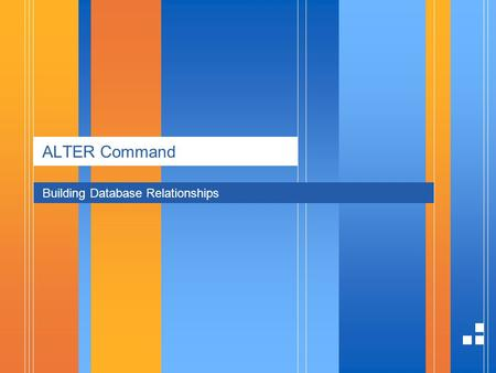 ALTER Command Building Database Relationships. page 21/4/2014 Presentation ALTER Command The ALTER command allows you to change almost everything in your.