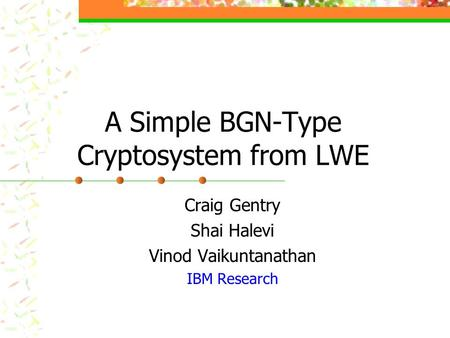 A Simple BGN-Type Cryptosystem from LWE Craig Gentry Shai Halevi Vinod Vaikuntanathan IBM Research.