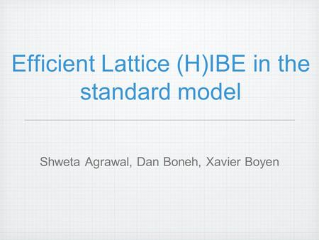 Efficient Lattice (H)IBE in the standard model Shweta Agrawal, Dan Boneh, Xavier Boyen.