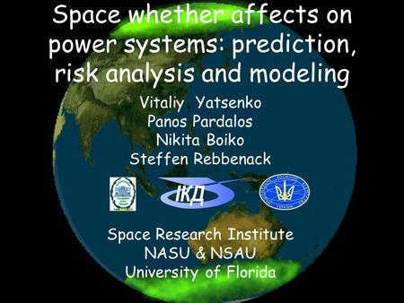 Space whether affects on power systems: prediction, risk analysis and modeling ІКД Vitaliy Yatsenko Panos Pardalos Nikita Boiko Steffen Rebbenack Space.