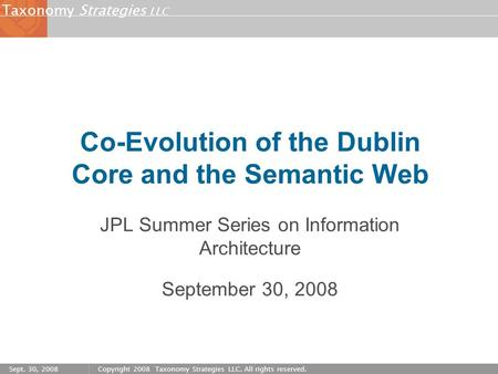 Strategies LLC Taxonomy Sept. 30, 2008Copyright 2008 Taxonomy Strategies LLC. All rights reserved. Co-Evolution of the Dublin Core and the Semantic Web.