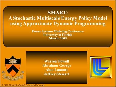 © 2009 Warren B. Powell© 2008 Warren B. Powell Slide 1 SMART: A Stochastic Multiscale Energy Policy Model using Approximate Dynamic Programming Power Systems.