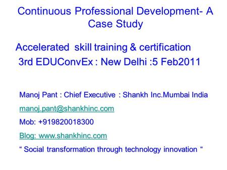 Continuous Professional Development- A Case Study Accelerated skill training & certification 3rd EDUConvEx : New Delhi :5 Feb2011 3rd EDUConvEx : New Delhi.
