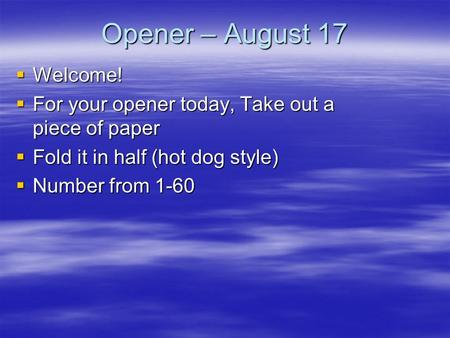 Opener – August 17 Welcome! Welcome! For your opener today, Take out a piece of paper For your opener today, Take out a piece of paper Fold it in half.