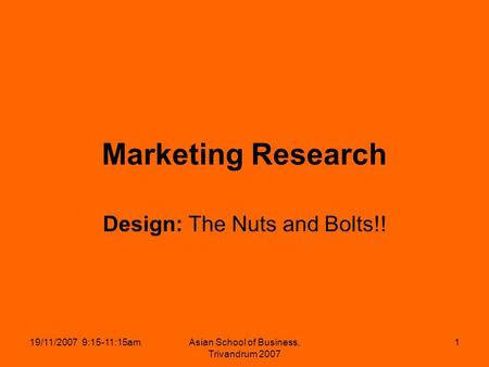 19/11/2007 9:15-11:15amAsian School of Business, Trivandrum 2007 1 Marketing Research Design: The Nuts and Bolts!!