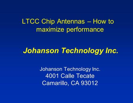 LTCC Chip Antennas – How to maximize performance Johanson Technology Inc. Johanson Technology Inc. 4001 Calle Tecate Camarillo, CA 93012.
