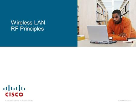 © 2008 Cisco Systems, Inc. All rights reserved.WLAN-RF-Principles-1 Wireless LAN RF Principles.