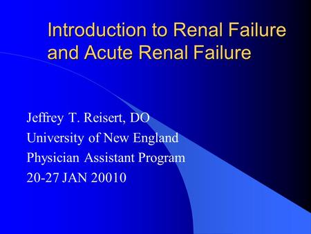 Introduction to Renal Failure and Acute Renal Failure Jeffrey T. Reisert, DO University of New England Physician Assistant Program 20-27 JAN 20010.