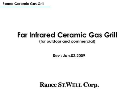 Rev : Jan.02.2009 Ranee Ceramic Gas Grill Far Infrared Ceramic Gas Grill (for outdoor and commercial)