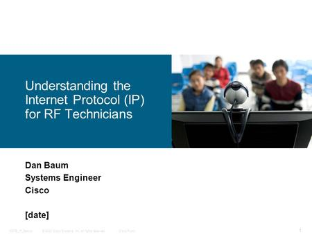 © 2008 Cisco Systems, Inc. All rights reserved.Cisco PublicSCTE_IP_Basics 1 Dan Baum Systems Engineer Cisco [date] Understanding the Internet Protocol.