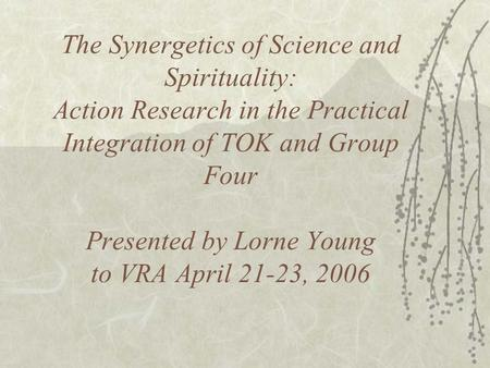 The Synergetics of Science and Spirituality: Action Research in the Practical Integration of TOK and Group Four Presented by Lorne Young to VRA April 21-23,