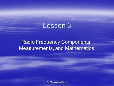 Dr. Tahseen Al-Doori Lesson 3 Radio Frequency Components, Measurements, and Mathematics.