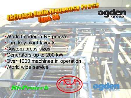 World Leader in RF presss Turn key plant layouts Custom press sizes Generators up to 200 kW Over 1000 machines in operation World wide service.