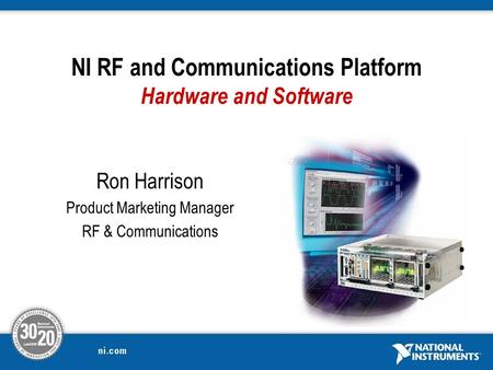Ron Harrison Product Marketing Manager RF & Communications NI RF and Communications Platform Hardware and Software.