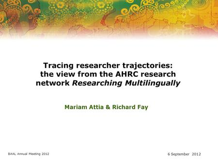 Tracing researcher trajectories: the view from the AHRC research network Researching Multilingually Mariam Attia & Richard Fay BAAL Annual Meeting 2012.