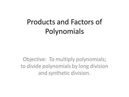 Products and Factors of Polynomials Objective: To multiply polynomials; to divide polynomials by long division and synthetic division.