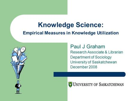 Knowledge Science: Empirical Measures in Knowledge Utilization Paul J Graham Research Associate & Librarian Department of Sociology University of Saskatchewan.