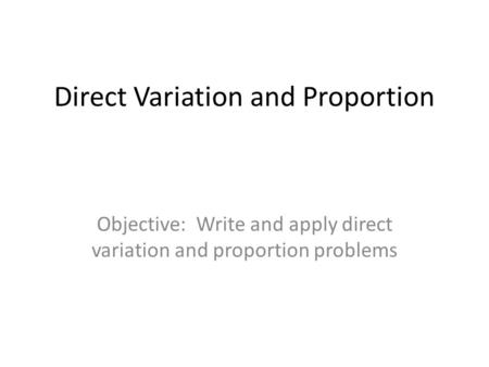 Direct Variation and Proportion Objective: Write and apply direct variation and proportion problems.