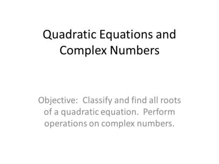 Quadratic Equations and Complex Numbers Objective: Classify and find all roots of a quadratic equation. Perform operations on complex numbers.