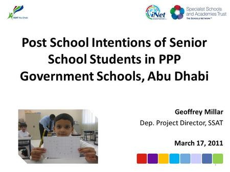 Post School Intentions of Senior School Students in PPP Government Schools, Abu Dhabi Geoffrey Millar Dep. Project Director, SSAT March 17, 2011 1.