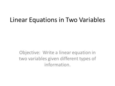 Linear Equations in Two Variables Objective: Write a linear equation in two variables given different types of information.