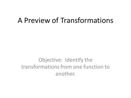 A Preview of Transformations Objective: Identify the transformations from one function to another.
